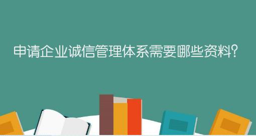 申请企业诚信管理体系需要哪些资料?